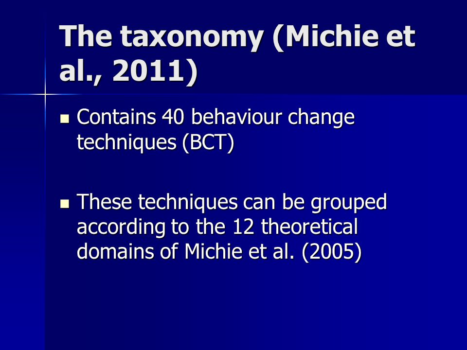The taxonomy (Michie et al., 2011) Contains 40 behaviour change techniques (BCT) Contains 40 behaviour change techniques (BCT) These techniques can be grouped according to the 12 theoretical domains of Michie et al.