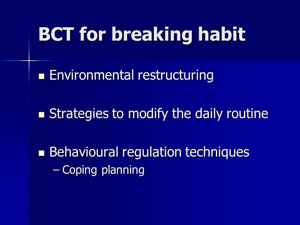 BCT for breaking habit Environmental restructuring Environmental restructuring Strategies to modify the daily routine Strategies to modify the daily routine Behavioural regulation techniques Behavioural regulation techniques –Coping planning