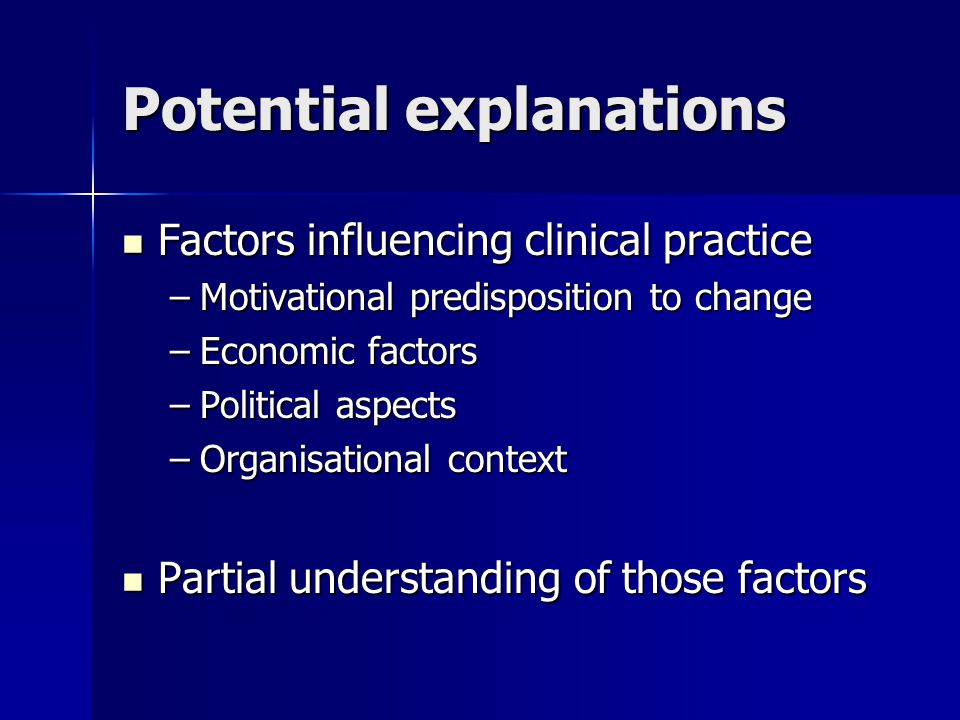 Potential explanations Factors influencing clinical practice Factors influencing clinical practice –Motivational predisposition to change –Economic factors –Political aspects –Organisational context Partial understanding of those factors Partial understanding of those factors