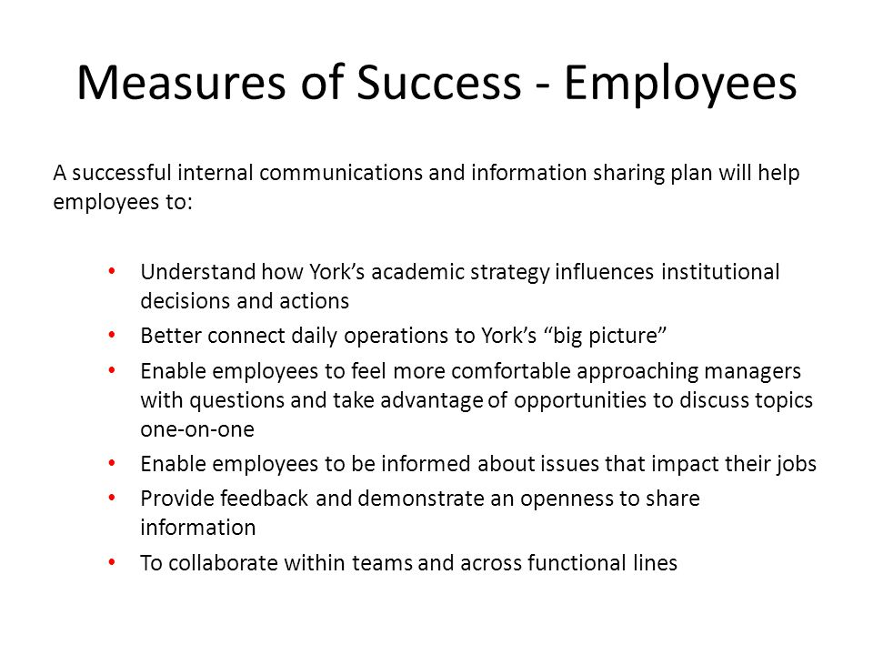Measures of Success - Employees A successful internal communications and information sharing plan will help employees to: Understand how York's academic strategy influences institutional decisions and actions Better connect daily operations to York's big picture Enable employees to feel more comfortable approaching managers with questions and take advantage of opportunities to discuss topics one-on-one Enable employees to be informed about issues that impact their jobs Provide feedback and demonstrate an openness to share information To collaborate within teams and across functional lines