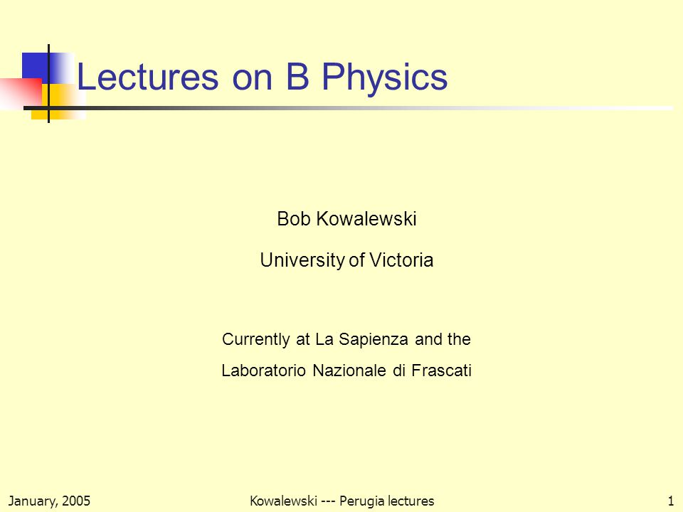 January, 2005Kowalewski --- Perugia lectures1 Lectures on B Physics Bob Kowalewski University of Victoria Currently at La Sapienza and the Laboratorio Nazionale di Frascati