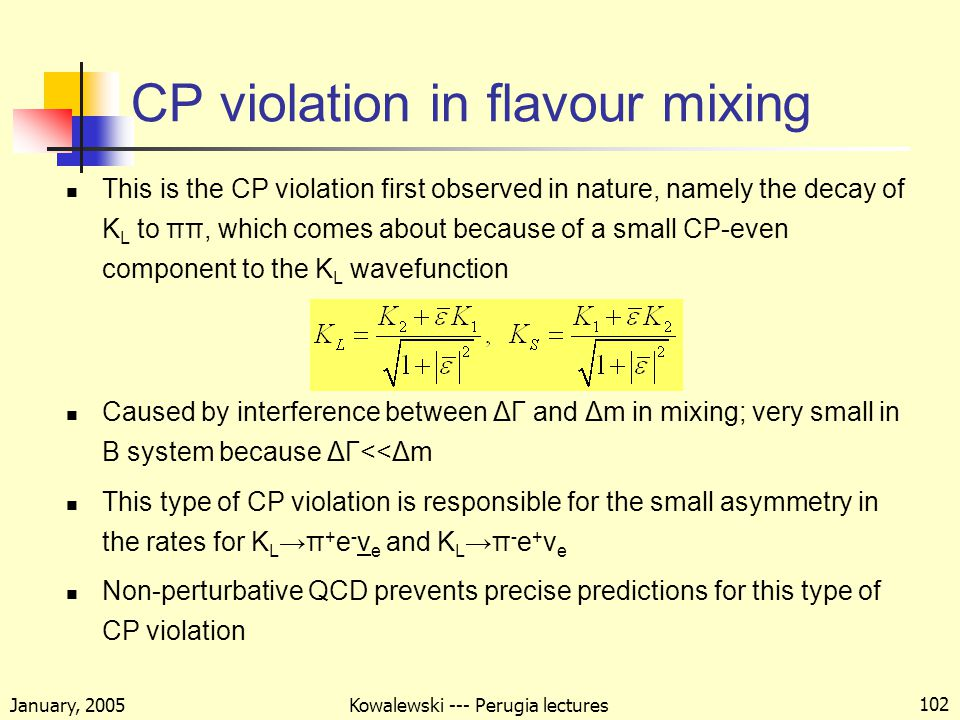 January, 2005 Kowalewski --- Perugia lectures 102 CP violation in flavour mixing This is the CP violation first observed in nature, namely the decay of K L to ππ, which comes about because of a small CP-even component to the K L wavefunction Caused by interference between ΔΓ and Δm in mixing; very small in B system because ΔΓ<<Δm This type of CP violation is responsible for the small asymmetry in the rates for K L →π + e - ν e and K L →π - e + ν e Non-perturbative QCD prevents precise predictions for this type of CP violation