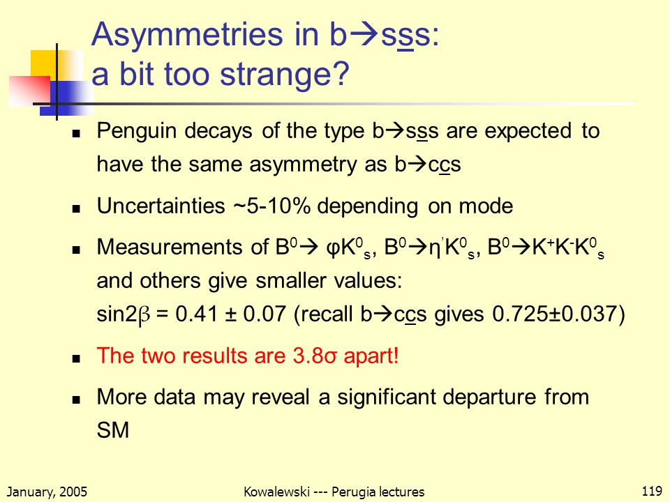 January, 2005 Kowalewski --- Perugia lectures 119 Asymmetries in b  sss: a bit too strange.