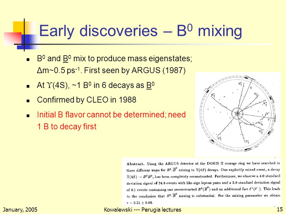 January, 2005 Kowalewski --- Perugia lectures 15 Early discoveries – B 0 mixing B 0 and B 0 mix to produce mass eigenstates; Δm~0.5 ps -1.