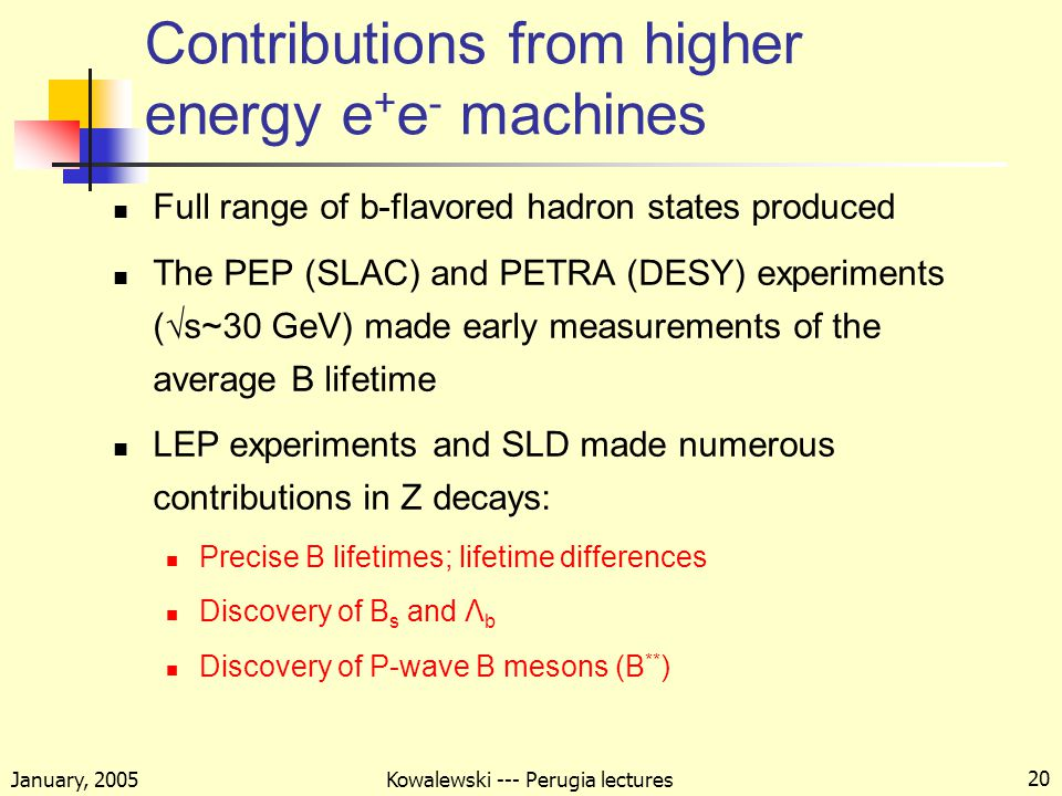 January, 2005 Kowalewski --- Perugia lectures 20 Contributions from higher energy e + e - machines Full range of b-flavored hadron states produced The PEP (SLAC) and PETRA (DESY) experiments (√s~30 GeV) made early measurements of the average B lifetime LEP experiments and SLD made numerous contributions in Z decays: Precise B lifetimes; lifetime differences Discovery of B s and Λ b Discovery of P-wave B mesons (B ** )