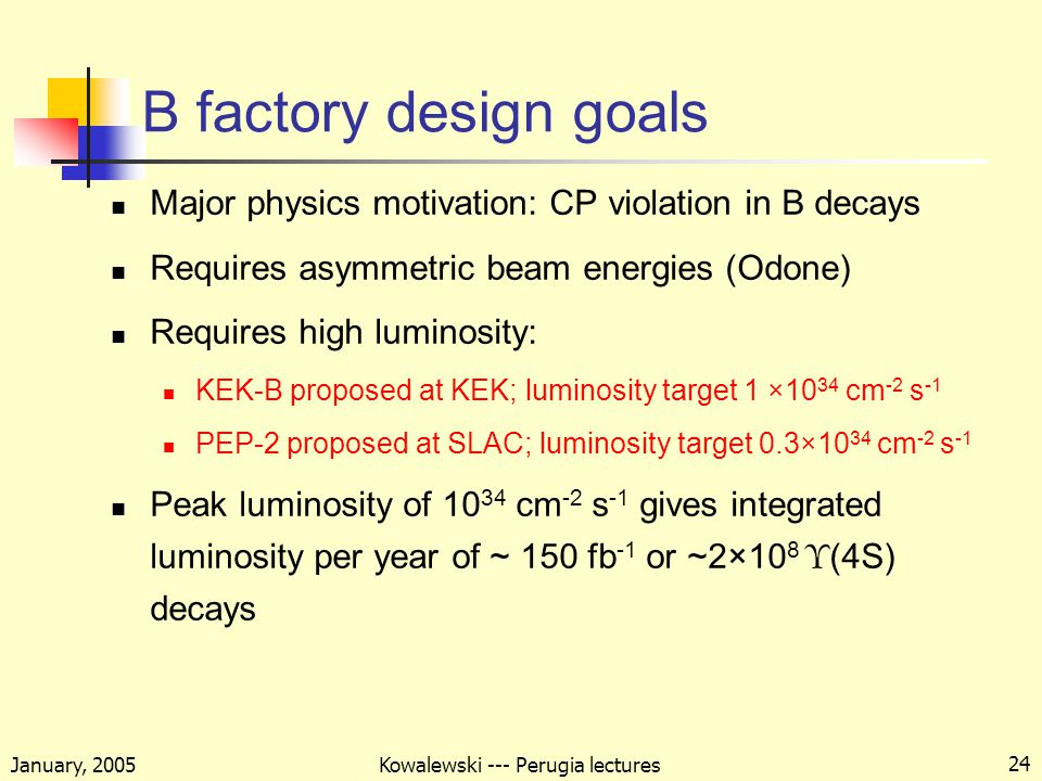 January, 2005 Kowalewski --- Perugia lectures 24 B factory design goals Major physics motivation: CP violation in B decays Requires asymmetric beam energies (Odone) Requires high luminosity: KEK-B proposed at KEK; luminosity target 1 ×10 34 cm -2 s -1 PEP-2 proposed at SLAC; luminosity target 0.3×10 34 cm -2 s -1 Peak luminosity of cm -2 s -1 gives integrated luminosity per year of ~ 150 fb -1 or ~2×10 8 Υ (4S) decays