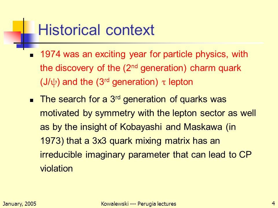 January, 2005 Kowalewski --- Perugia lectures 4 Historical context 1974 was an exciting year for particle physics, with the discovery of the (2 nd generation) charm quark (J/ ψ ) and the (3 rd generation) τ lepton The search for a 3 rd generation of quarks was motivated by symmetry with the lepton sector as well as by the insight of Kobayashi and Maskawa (in 1973) that a 3x3 quark mixing matrix has an irreducible imaginary parameter that can lead to CP violation