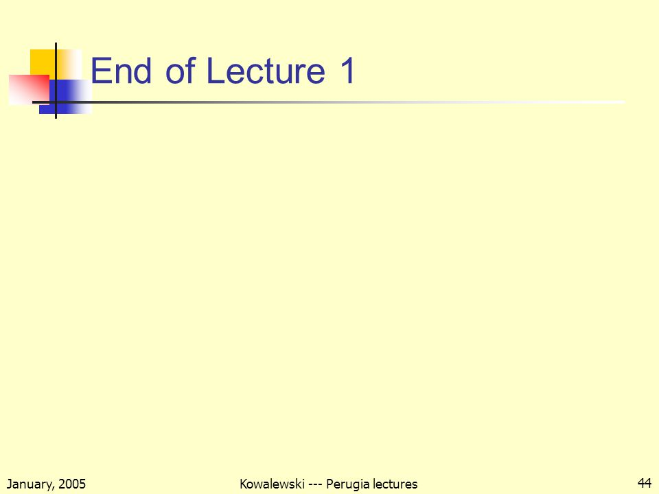 January, 2005 Kowalewski --- Perugia lectures 44 End of Lecture 1