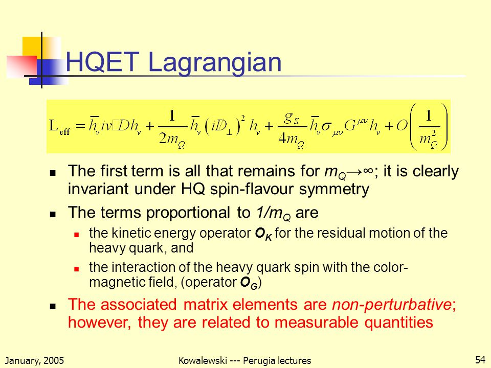 January, 2005 Kowalewski --- Perugia lectures 54 HQET Lagrangian The first term is all that remains for m Q →∞; it is clearly invariant under HQ spin-flavour symmetry The terms proportional to 1/m Q are the kinetic energy operator O K for the residual motion of the heavy quark, and the interaction of the heavy quark spin with the color- magnetic field, (operator O G ) The associated matrix elements are non-perturbative; however, they are related to measurable quantities