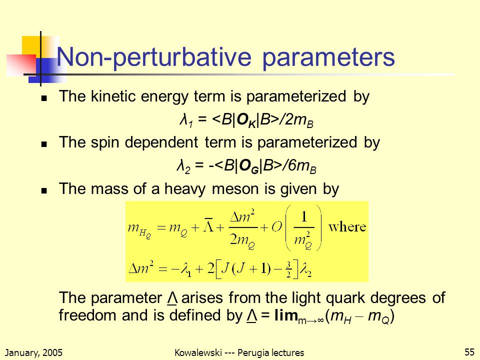 January, 2005 Kowalewski --- Perugia lectures 55 Non-perturbative parameters The kinetic energy term is parameterized by λ 1 = /2m B The spin dependent term is parameterized by λ 2 = - /6m B The mass of a heavy meson is given by The parameter Λ arises from the light quark degrees of freedom and is defined by Λ = lim m→∞ (m H – m Q )