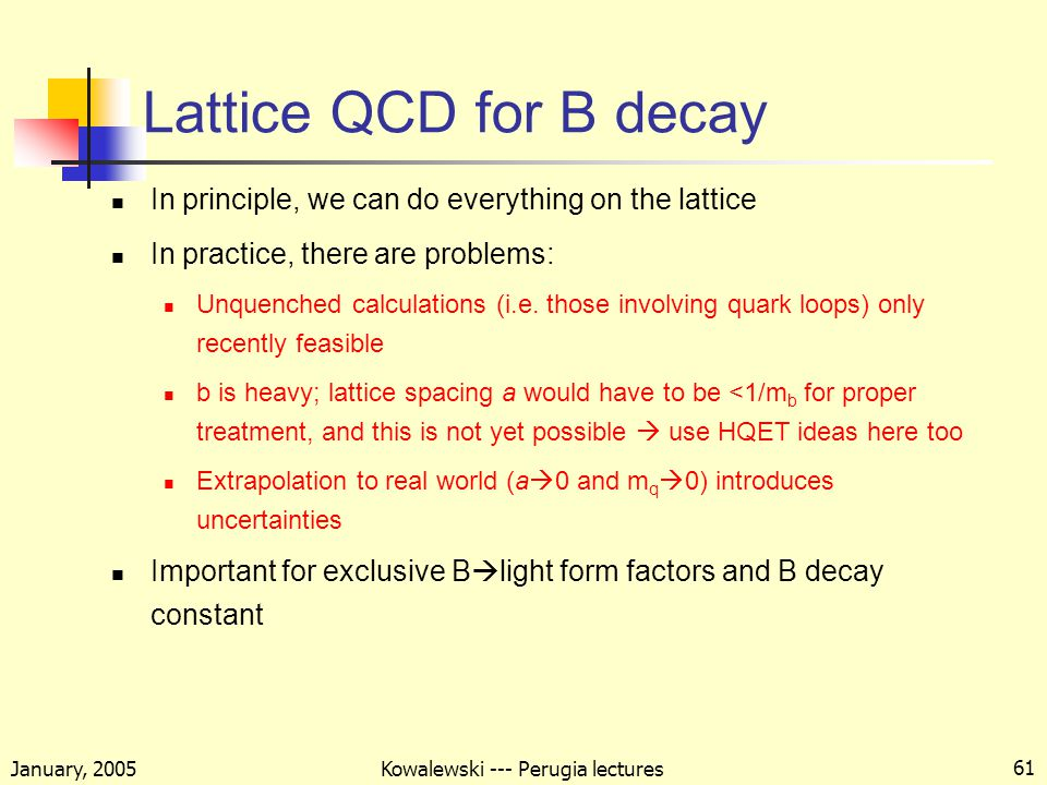 January, 2005 Kowalewski --- Perugia lectures 61 Lattice QCD for B decay In principle, we can do everything on the lattice In practice, there are problems: Unquenched calculations (i.e.