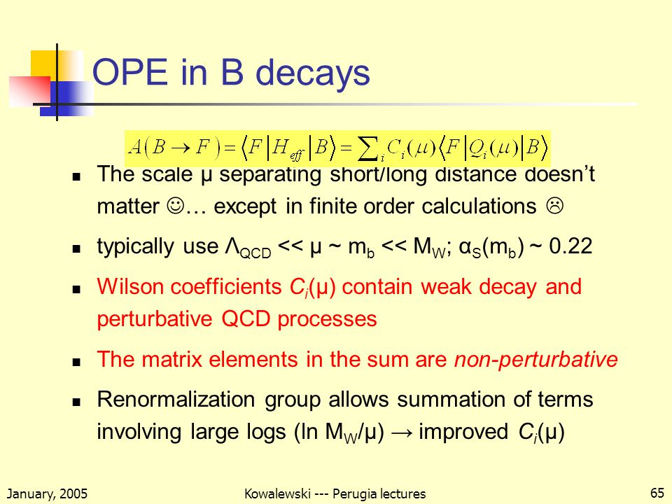 January, 2005 Kowalewski --- Perugia lectures 65 OPE in B decays The scale μ separating short/long distance doesn't matter … except in finite order calculations  typically use Λ QCD << μ ~ m b << M W ; α S (m b ) ~ 0.22 Wilson coefficients C i (μ) contain weak decay and perturbative QCD processes The matrix elements in the sum are non-perturbative Renormalization group allows summation of terms involving large logs (ln M W /μ) → improved C i (μ)