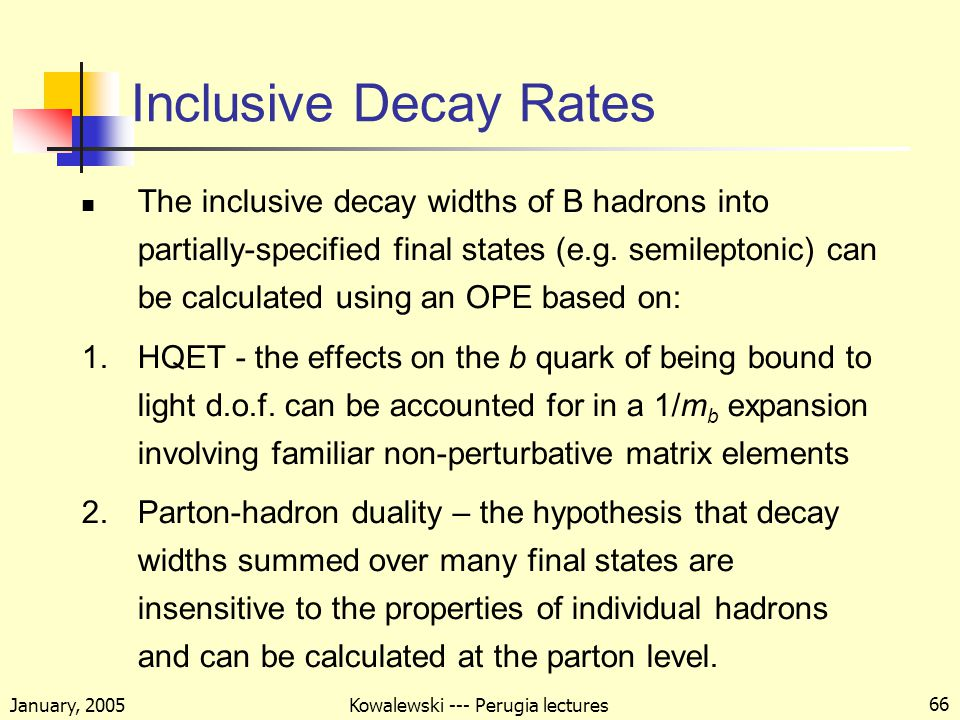 January, 2005 Kowalewski --- Perugia lectures 66 Inclusive Decay Rates The inclusive decay widths of B hadrons into partially-specified final states (e.g.