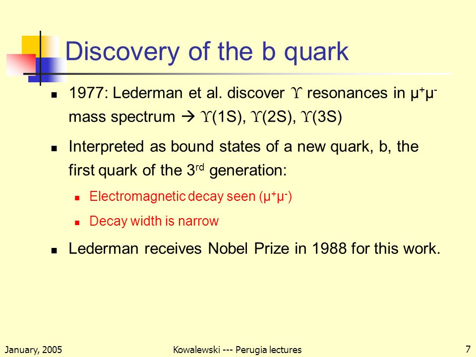 January, 2005 Kowalewski --- Perugia lectures 7 Discovery of the b quark 1977: Lederman et al.