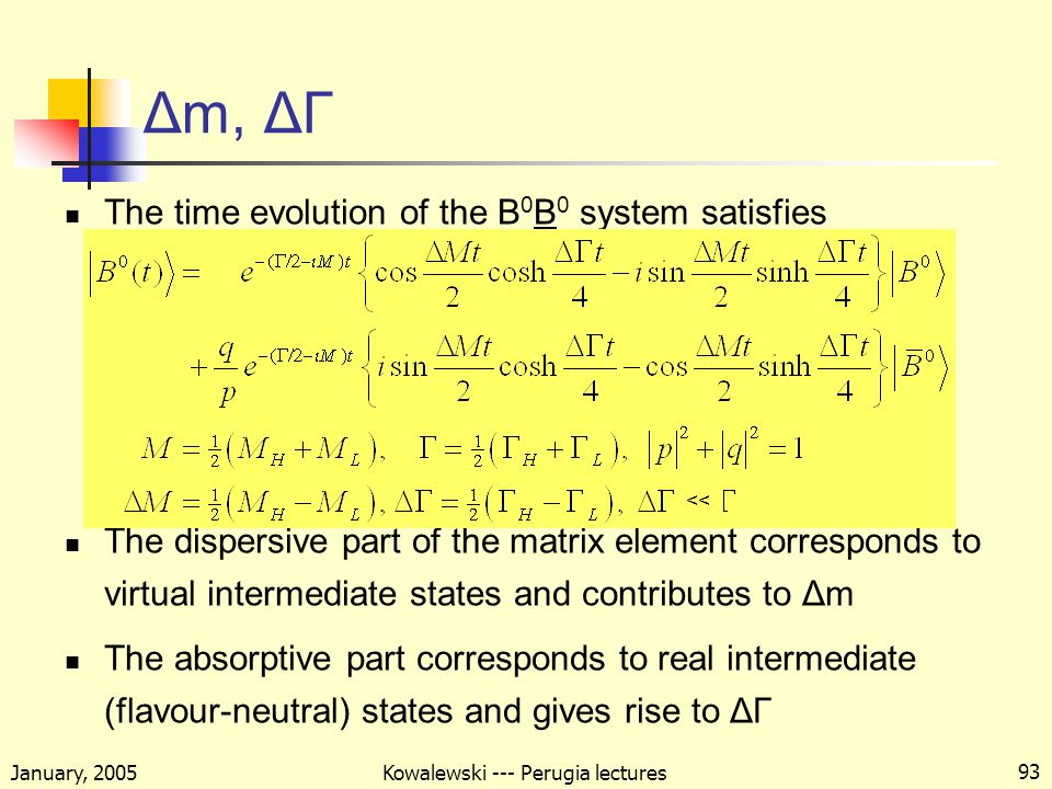 January, 2005 Kowalewski --- Perugia lectures 93 The time evolution of the B 0 B 0 system satisfies The dispersive part of the matrix element corresponds to virtual intermediate states and contributes to Δm The absorptive part corresponds to real intermediate (flavour-neutral) states and gives rise to ΔΓ Δm, ΔΓ →1 →0 →1 →0 <<