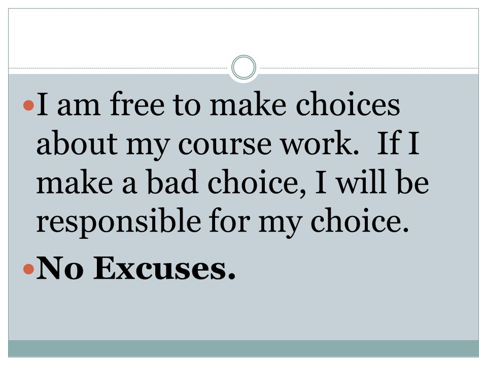 I am free to make choices about my course work. If I make a bad choice, I will be responsible for my choice. No Excuses.