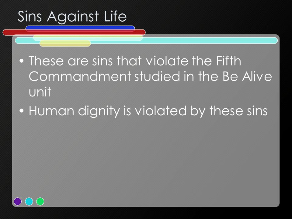 Sins Against Life These are sins that violate the Fifth Commandment studied in the Be Alive unit Human dignity is violated by these sins