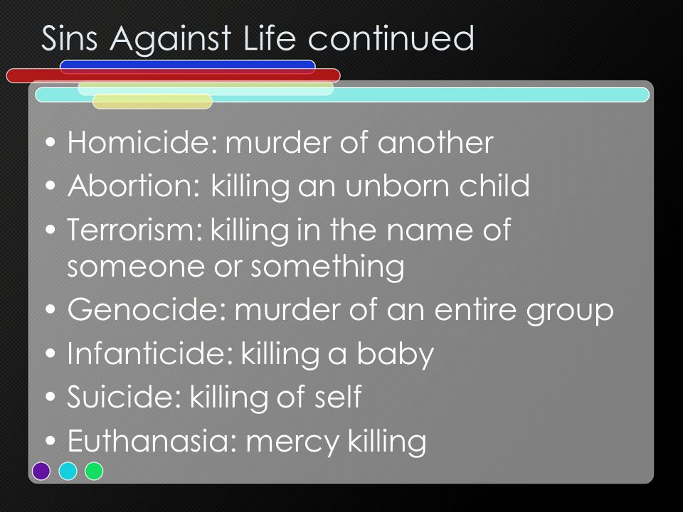 Sins Against Life continued Homicide: murder of another Abortion: killing an unborn child Terrorism: killing in the name of someone or something Genocide: murder of an entire group Infanticide: killing a baby Suicide: killing of self Euthanasia: mercy killing