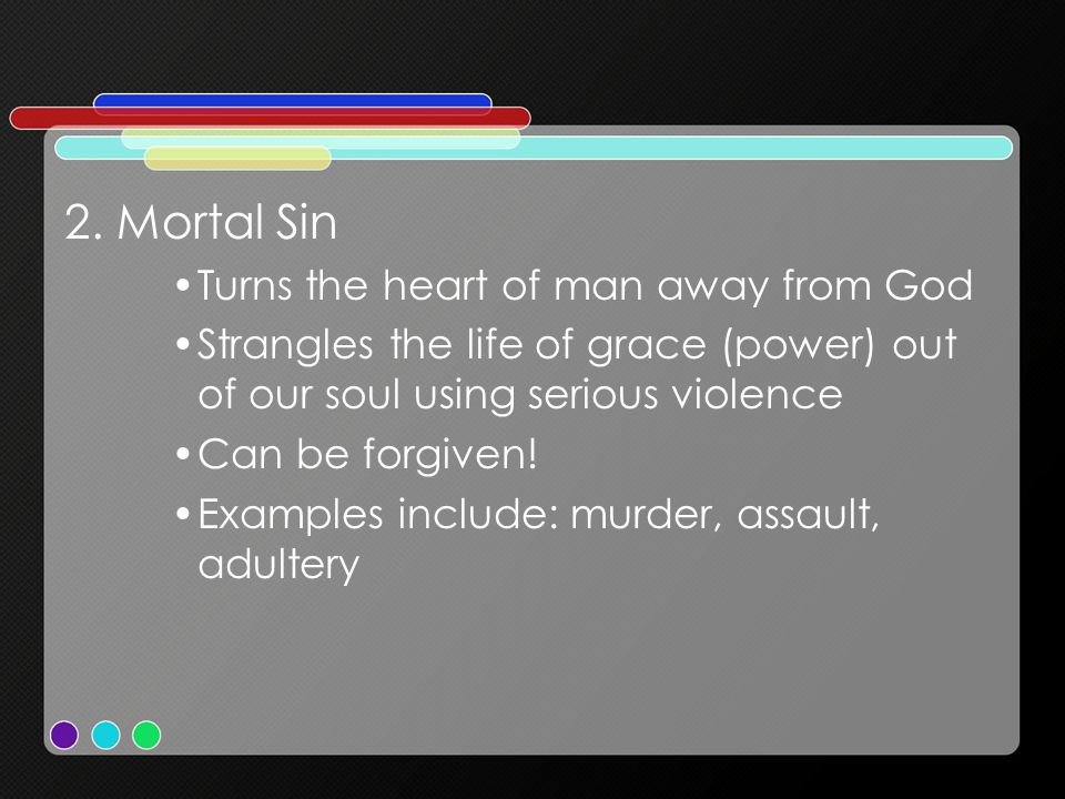 2. Mortal Sin Turns the heart of man away from God Strangles the life of grace (power) out of our soul using serious violence Can be forgiven! Example