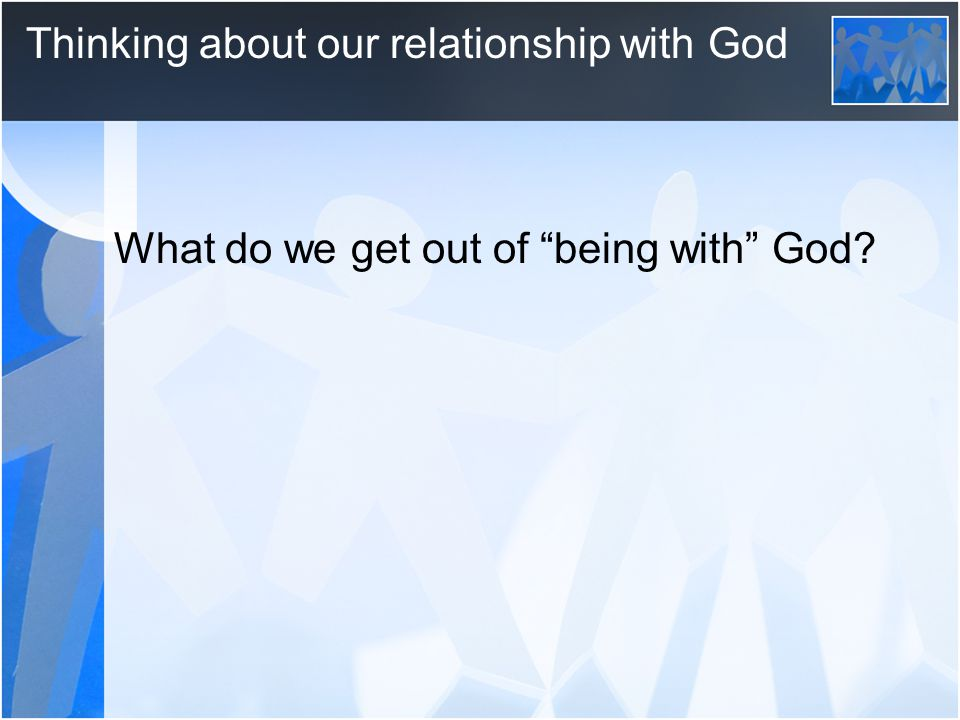 "Thinking about our relationship with God What do we get out of ""being with"" God?"