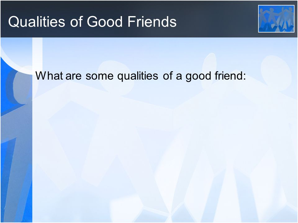 Qualities of Good Friends What are some qualities of a good friend: