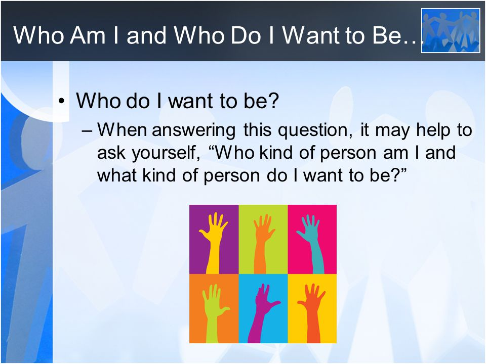 "Who Am I and Who Do I Want to Be… Who do I want to be? –When answering this question, it may help to ask yourself, ""Who kind of person am I and what k"