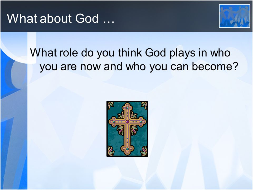 What about God … What role do you think God plays in who you are now and who you can become?