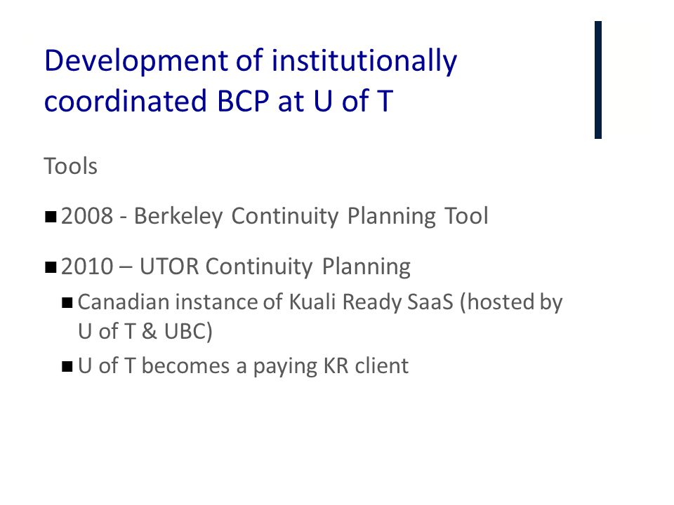 + Development of institutionally coordinated BCP at U of T Tools 2008 - Berkeley Continuity Planning Tool 2010 – UTOR Continuity Planning Canadian ins
