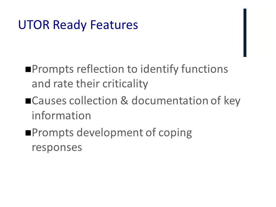 + UTOR Ready Features Prompts reflection to identify functions and rate their criticality Causes collection & documentation of key information Prompts