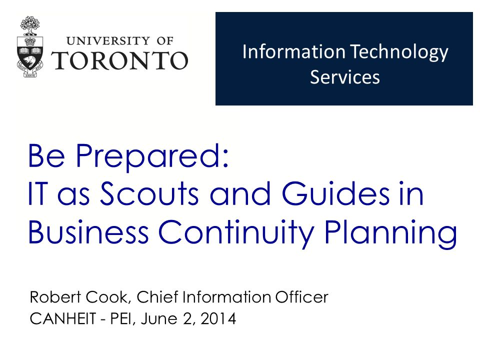 + Be Prepared: IT as Scouts and Guides in Business Continuity Planning Robert Cook, Chief Information Officer CANHEIT - PEI, June 2, 2014 Information