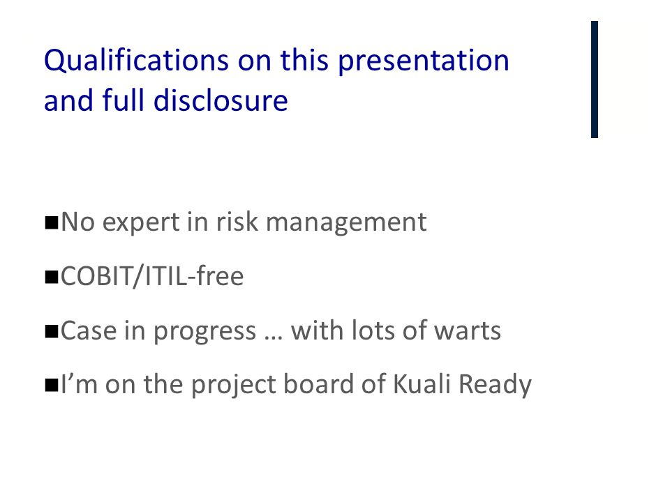 + Qualifications on this presentation and full disclosure No expert in risk management COBIT/ITIL-free Case in progress … with lots of warts I'm on th