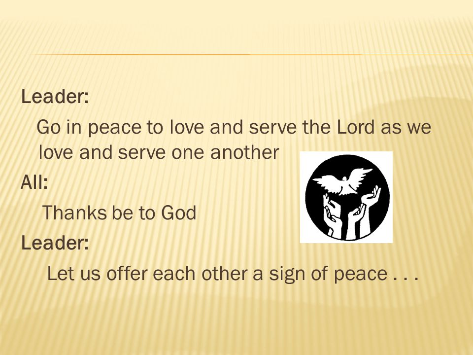 Leader: Go in peace to love and serve the Lord as we love and serve one another All: Thanks be to God Leader: Let us offer each other a sign of peace...