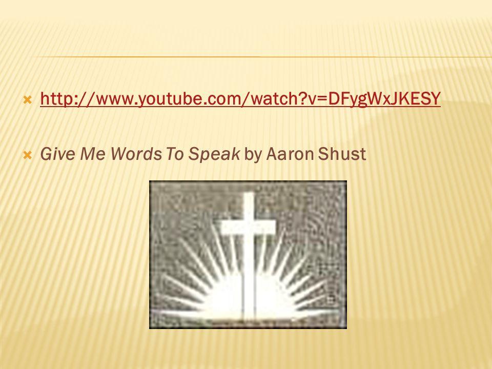  http://www.youtube.com/watch v=DFygWxJKESY http://www.youtube.com/watch v=DFygWxJKESY  Give Me Words To Speak by Aaron Shust