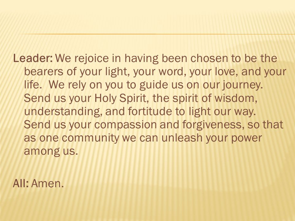 Leader: We rejoice in having been chosen to be the bearers of your light, your word, your love, and your life.