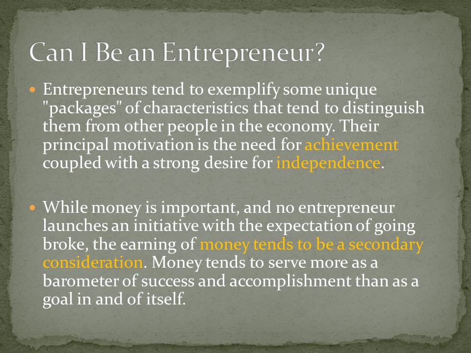 Entrepreneurs tend to exemplify some unique packages of characteristics that tend to distinguish them from other people in the economy.