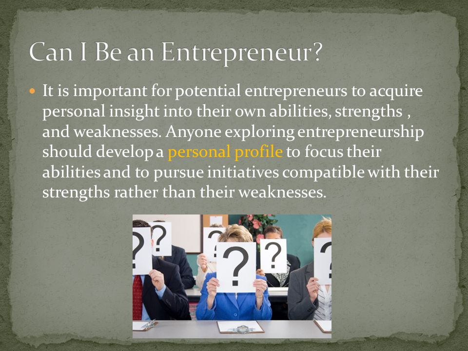 It is important for potential entrepreneurs to acquire personal insight into their own abilities, strengths, and weaknesses.