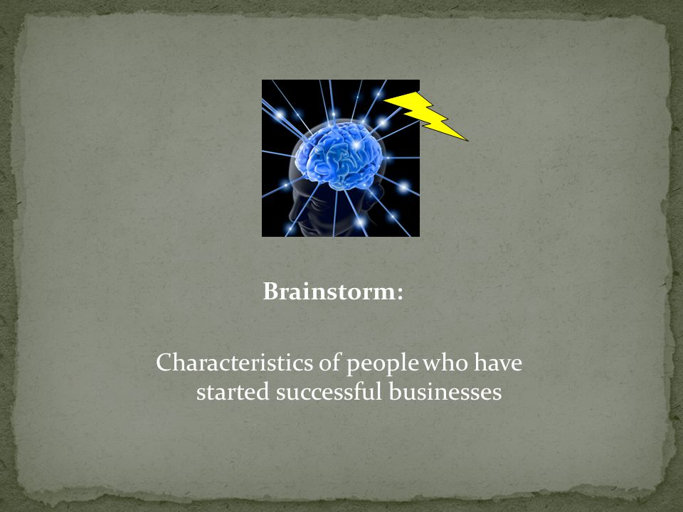 Brainstorm: Characteristics of people who have started successful businesses