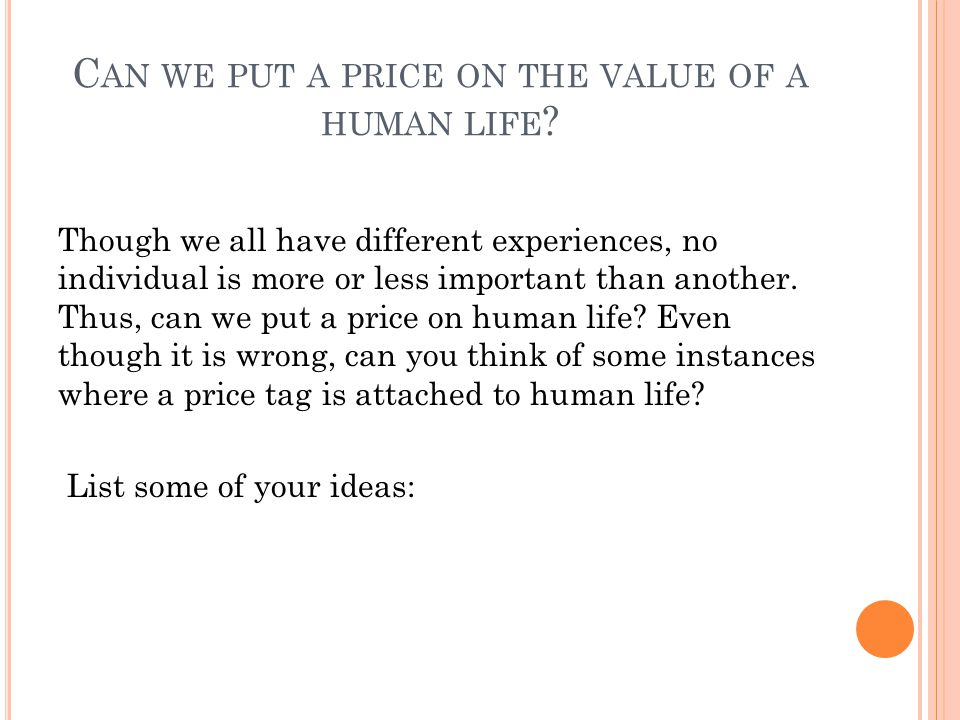 C AN WE PUT A PRICE ON THE VALUE OF A HUMAN LIFE ? Though we all have different experiences, no individual is more or less important than another. Thu