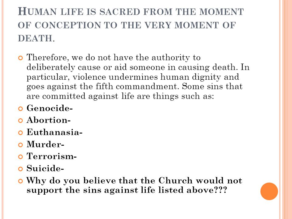 H UMAN LIFE IS SACRED FROM THE MOMENT OF CONCEPTION TO THE VERY MOMENT OF DEATH. Therefore, we do not have the authority to deliberately cause or aid