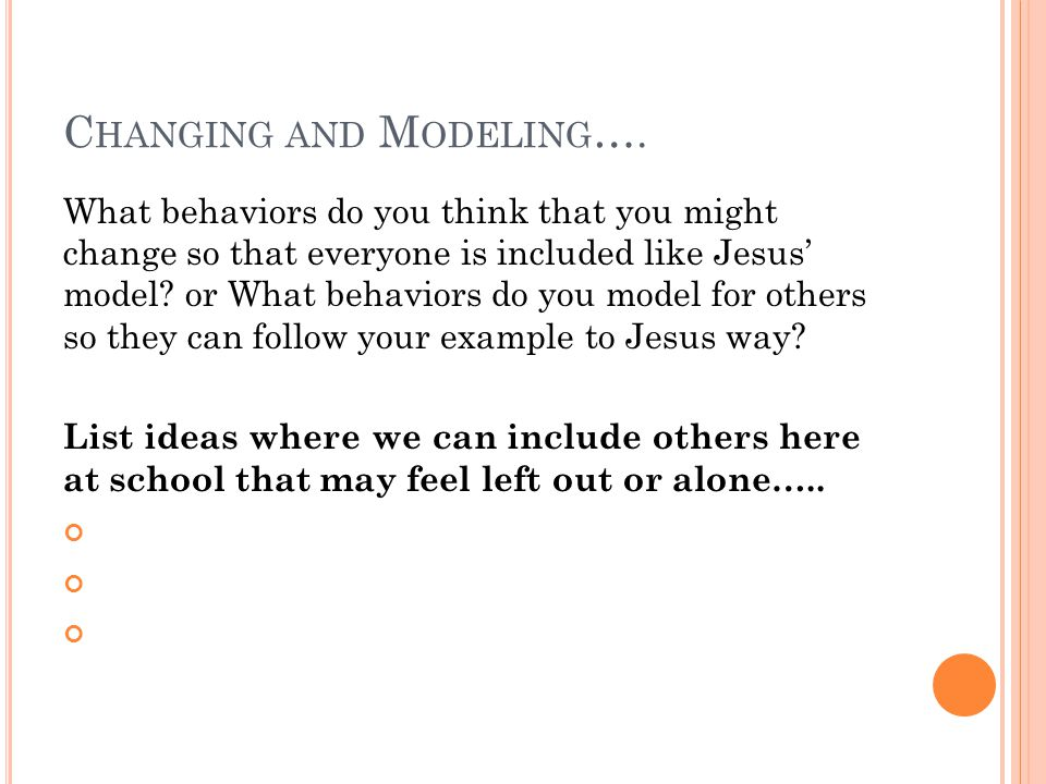 C HANGING AND M ODELING …. What behaviors do you think that you might change so that everyone is included like Jesus' model? or What behaviors do you
