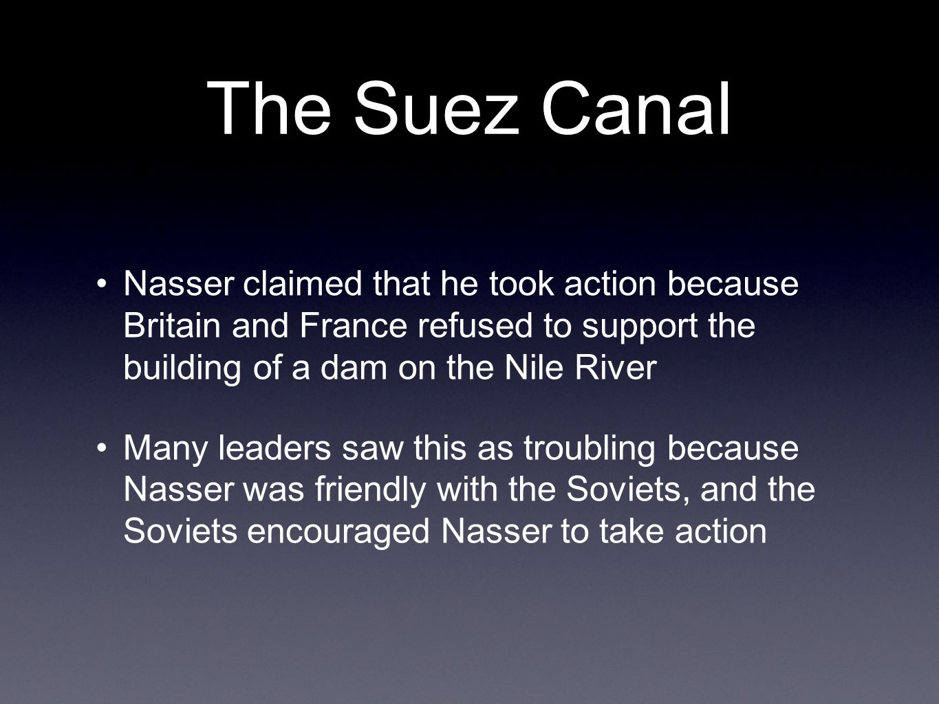 The Suez Canal Nasser claimed that he took action because Britain and France refused to support the building of a dam on the Nile River Many leaders saw this as troubling because Nasser was friendly with the Soviets, and the Soviets encouraged Nasser to take action