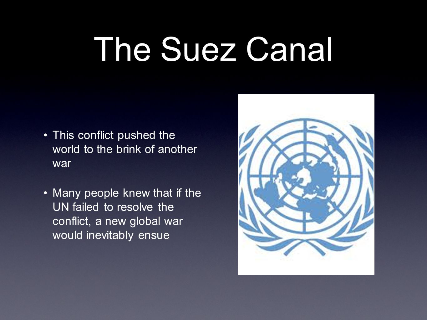 The Suez Canal This conflict pushed the world to the brink of another war Many people knew that if the UN failed to resolve the conflict, a new global war would inevitably ensue