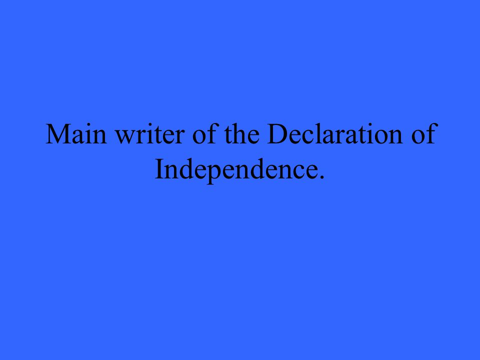 Main writer of the Declaration of Independence.
