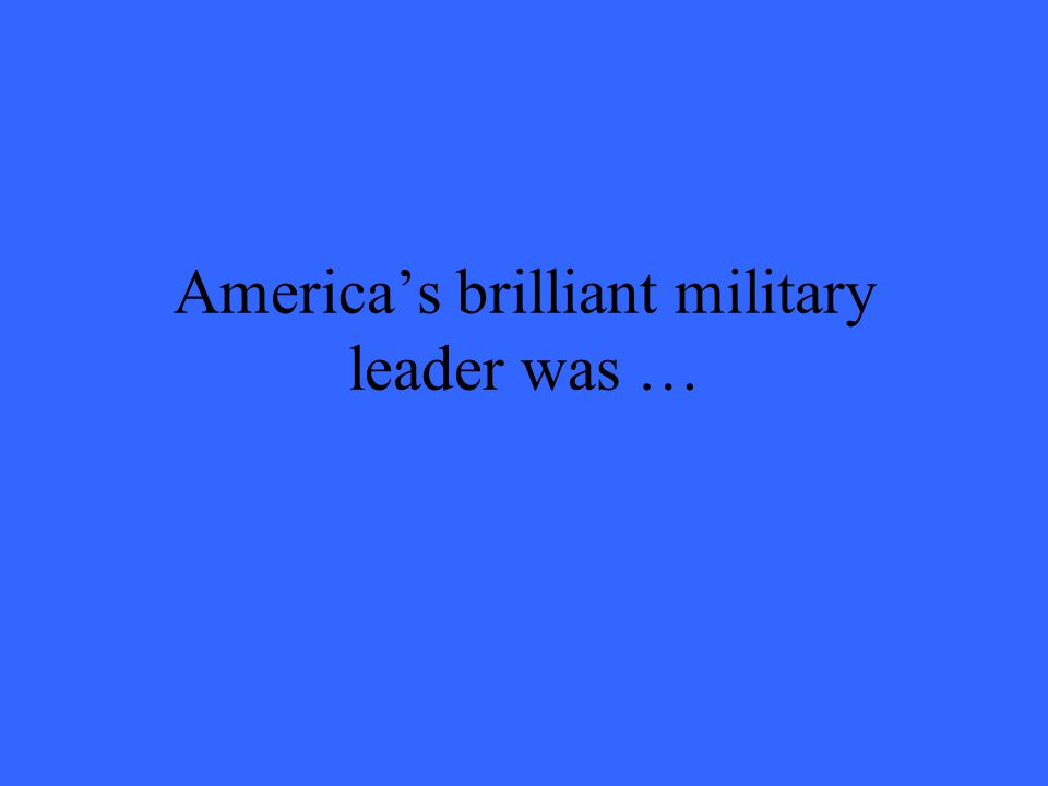 America's brilliant military leader was …