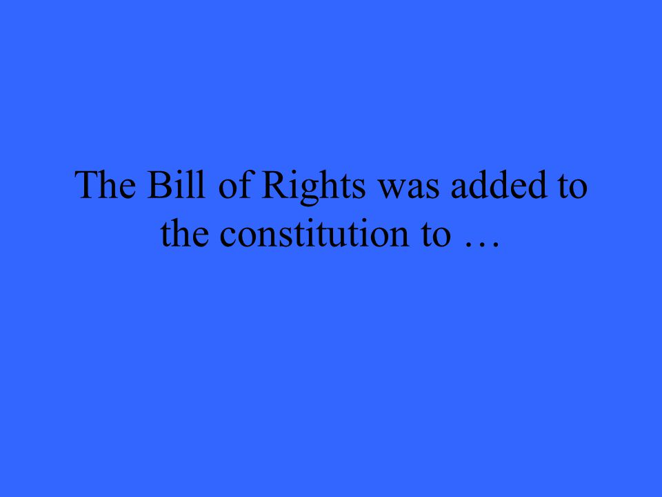 The Bill of Rights was added to the constitution to …
