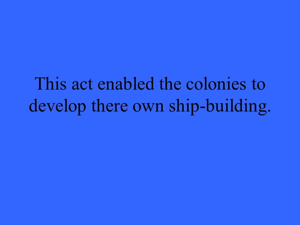 This act enabled the colonies to develop there own ship-building.