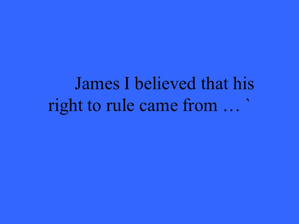 James I believed that his right to rule came from … `