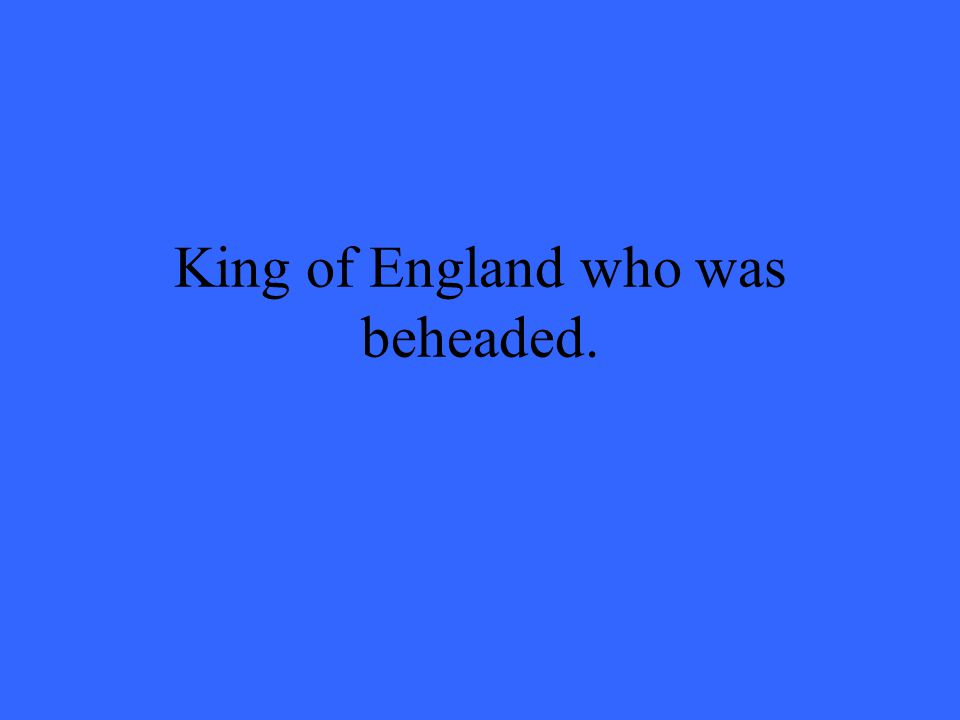 King of England who was beheaded.