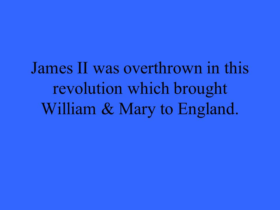 James II was overthrown in this revolution which brought William & Mary to England.