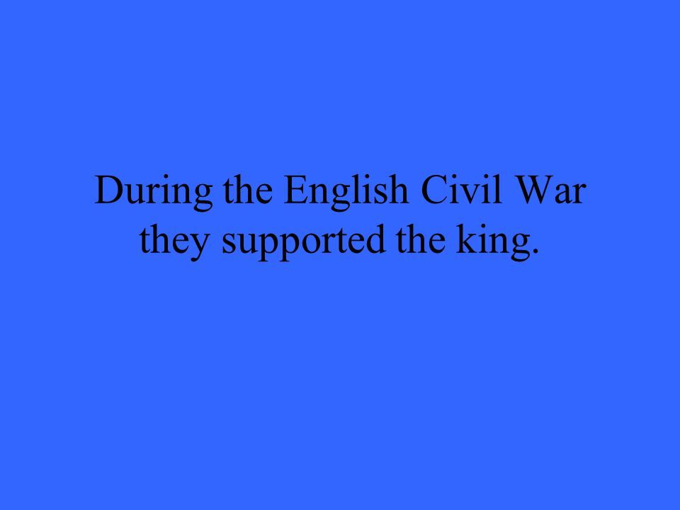 During the English Civil War they supported the king.